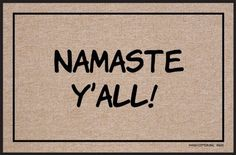 """High Cotton Namaste Y'All Doormat by High Cotton, Inc.. $19.99. Humorous doormat. Indoor/outdoor. Made in the USA. 0. Wash with hose. These humorous doormats are 18"""" x 27' and are made from 100% Olefin Indoor/Outdoor carpet with perfect bound stitched edges. Practical and useful (assuming the recipient has a home with a door)-Funny-Great Gift-Easy to clean with a hose."""