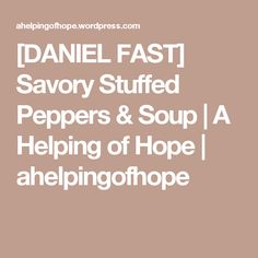 [DANIEL FAST] Savory Stuffed Peppers & Soup | A Helping of Hope | ahelpingofhope