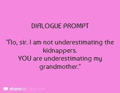 """Dialogue Prompt -- """"No, sir; I am not underestimating the kidnappers. YOU are underestimating my grandmother."""" all i can think of is neville and his grandmother Writing Inspiration Prompts, Book Prompts, Dialogue Prompts, Creative Writing Prompts, Book Writing Tips, Writing Quotes, Writing Help, Story Prompts, Writing Ideas"""