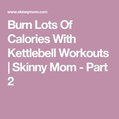 Burn Lots Of Calories With Kettlebell Workouts | Skinny Mom - Part 2