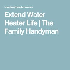 Extend Water Heater Life | The Family Handyman