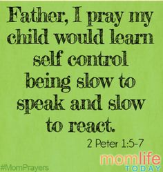 Father, I pray my child would learn self control being slow to speak and slow to react.