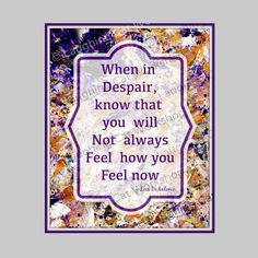 When in despair know U will not always feel how U feel now #Inspirational #counselors #quote #teengirls #hope #nurses