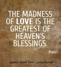 The madness of love is the greatest of heaven's blessings, ~ Plato <3 Quotes about love #quotes, #love, #sayings, https://apps.facebook.com/yangutu