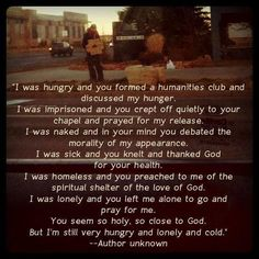I was hungry, imprisoned, naked, sick, homeless, lonely... and you prayed for me, you discussed me... but you did not feed me, free me, clothe me, help me, shelter me... you didn't even talk with me.
