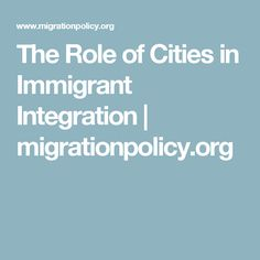 The Role of Cities in Immigrant Integration   migrationpolicy.org