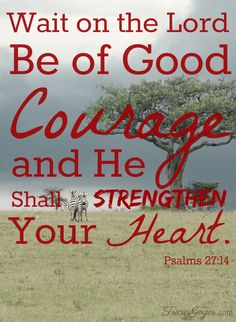"""Wait on the Lord, Be of Good courage and He shall strengthen your heart."" Psalms 27:14 - TriciaGoyer.com"