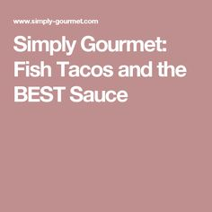 Simply Gourmet: Fish Tacos and the BEST Sauce
