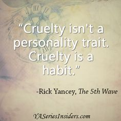 """""""Cruelty isn't a personality trait. Cruelty is a habit."""" - Rick Yancey, The 5th Wave  via YASeriesInsiders.com"""