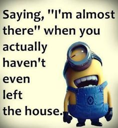 Saying I'm Almost There When You Haven't Even Left The House funny quotes quote lol funny quote funny quotes funny sayings humor minion minions minion quotes Minions Images, Funny Minion Pictures, Funny Minion Memes, Minions Love, Minions Quotes, Funny Texts, Minion Stuff, Epic Texts, Purple Minions