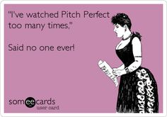 G'I've watched Pitch Perfect too many times,' Said no one ever!