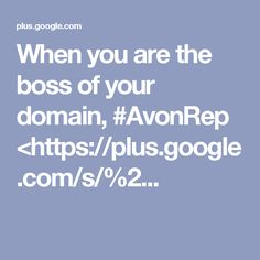 When you are the boss of your domain, #AvonRep <https://plus.google.com/s/%2...