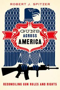 Guns across America: Reconciling Gun Rules and Rights by Robert Spitzer | 9780190228583 | Hardcover | Barnes & Noble