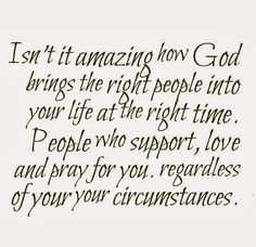 Isn't it amazing how God brings the right people into your life at the right time. People who support, love and pray for you. regardless of your your circumstances. #god #quotes