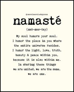 Namaste - My soul honors your soul. I honor the place in you where the entire universe resides. I honor the light, love, truth, beauty & peace within you, because it is also within me. In sharing these things we are united, we are the same. We are one. ☮