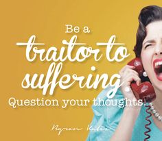 Be a traitor to suffering. Question your thoughts.  —Byron Katie