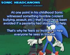 At one point in his childhood Sonic witnessed something horrible (violent bullying, assault, etc.) that could have been avoided if a passerby had stopped to help. That's why he feels so inclined to...