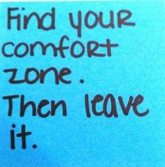 find your comfort zone... THEN LEAVE IT! Success will always come two to three steps OUTSIDE your comfort ZONE!