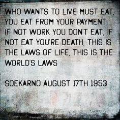 Siapapun yang ingin hidup, ia harus makan. Kau makan dari gaji bekerjamu. Jika kau tidak bekerja, kau tidak makan. Ini adalah hukum kehidupan, ini adalah hukum di dunia. Soekarno, 17 Agustus 1953