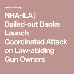 NRA-ILA | Bailed-out Banks Launch Coordinated Attack on Law-abiding Gun Owners