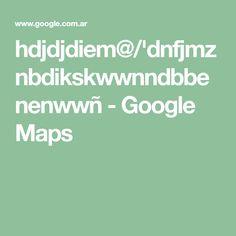 hdjdjdiem@/'dnfjmznbdikskwwnndbbenenwwñ - Google Maps Maps, Google, Blue Prints, Map, Cards