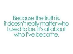 Because The Truth Is, It Doesn't Matter Who I Used To Be. It's All About Who I've Become.