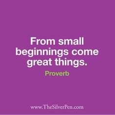 From small beginnings come great things. - Proverb