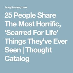 25 People Share The Most Horrific, 'Scarred For Life' Things They've Ever Seen | Thought Catalog