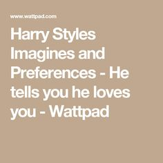 Harry Styles Imagines and Preferences - He tells you he loves you - Wattpad
