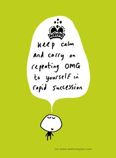 Keep calm and carry on repeating omg to yourself in rapid succession