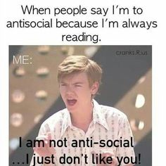 Well-to be honest i think i'm not anti-social at all...but often i prefer reading to talking XD