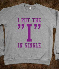 "I PUT THE ""I"" IN SINGLE (SWEATSHIRT) - Glitterbarbiez - Skreened T-shirts, Organic Shirts, Hoodies, Kids Tees, Baby One-Pieces and Tote Bags"