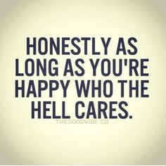 """Positive Quotes : QUOTATION – Image : Quotes Of the day – Description """"Honestly as long as you're happy, who the hell cares."""" Sharing is Power – Don't forget to share this quote ! Life Quotes Love, Great Quotes, Quotes To Live By, Me Quotes, Motivational Quotes, Funny Quotes, Inspirational Quotes, I'm Happy Quotes, It's Funny"""