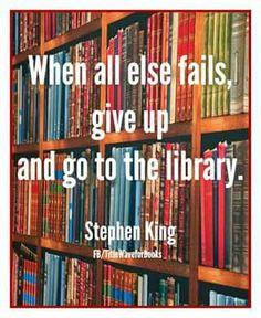 When all else fails go to the library. -Stephen King words I will now live by forever Citations Stephen King, Stephen King Quotes, Stephen King Books, Stephen Kings, I Love Books, New Books, Books To Read, Author Quotes, Book Quotes