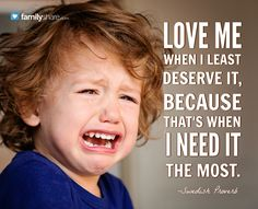 Love me when I least deserve it, because that's when I need it the most. -Swedish Proverb