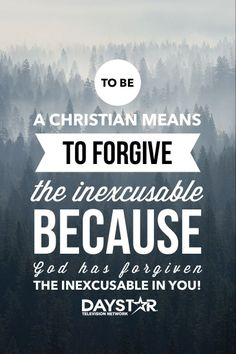 To be a Christian means to forgive the inexcusable because God has forgiven the inexcusable in you! [Daystar.com]