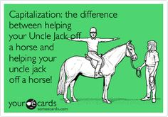 Capitalization: the difference between helping your Uncle Jack off a horse and helping your uncle jack off a horse!