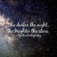 """The darker the night, the brighter the stars..."" Fyodor Dostoyevsky (from Crime and Punishment)."