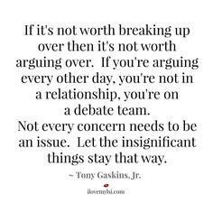 If it's not worth breaking up over, then it's not worth arguing over. If you're arguing every other day, you're not in a relationship, you're on a debate team. Not every concern needs to be an issue. Let the insignificant things stay that way. Tony Gaskins Jr