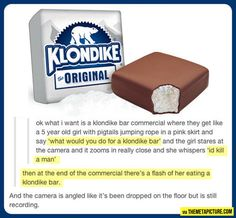 This would make me buy all of the Klondike bars…HAHA omg i died laughing literally at like 2 in the morning...