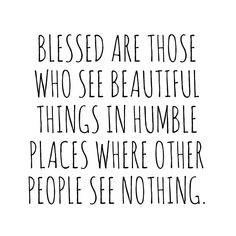 """Blessed are those who see beautiful things in humble places where others see nothing."""