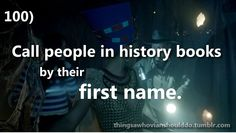 Things a Whovian should do: call people in history books by their first name. Submitted by kerfufflery.
