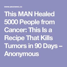 This MAN Healed 5000 People from Cancer: This Is a Recipe That Kills Tumors in 90 Days – Anonymous