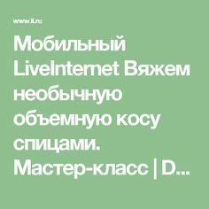 Мобильный LiveInternet Вяжем необычную объемную косу спицами. Мастер-класс | Dushka_li - Дневник Dushka_li |