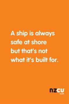 A ship is always safe at shore but that's not what it's build for.