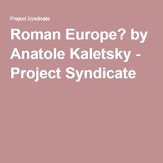 Roman Europe? by Anatole Kaletsky - Project Syndicate