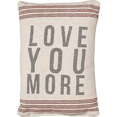 Love You More Pillow - a best seller year round, but expresses the Valentine's Day sentiment perfectly. $16.95
