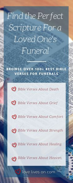 Find the perfect scripture for a loved one's service in our list of 100+ of the best bible verses for funerals. Browse different categories including bible verses about death, bible verses about grief, bible verses about comfort, bible verses about strength, bible verses about healing and bible verses about heaven. Bible Verses for Funerals | Christian Funeral Quotes | Funeral Bible Verses | Funeral Scripture | Funeral Quotes from the Bible