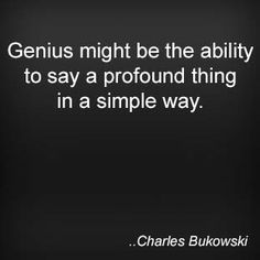 Genius might be the ability to say a profound thing in a simple way. Charles Bukowski