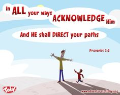 In all your ways acknowledge him and he shall direct your paths. Proverbs 3:6